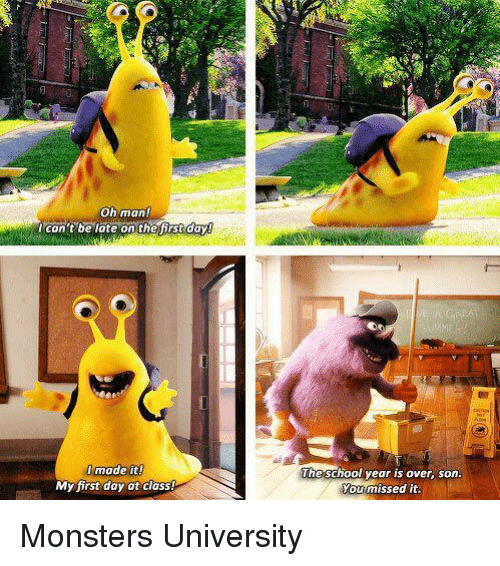 monster university: Oh man!  can't be late on the first day0  made it!  My first day at class!  The school year is over, son.  You missed it. Monsters University