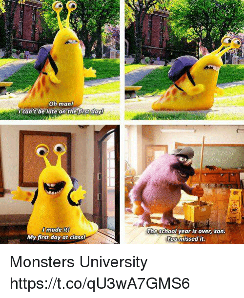 monsters university: oh man!  can't be late on the first dayg  made it!  My first day at class!  The school year is over, son  You missed it. Monsters University https://t.co/qU3wA7GMS6