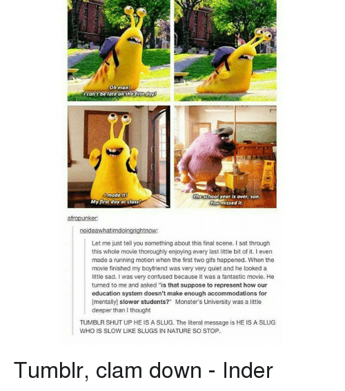 """monster university: Oh man  t be late on the day  Icon  made  Gschool year is over, son.  My first day ot class!  u missed it.  Let me just tell you something about this final scene. I sat through  this whole movie thoroughly enjoying every last little bit of it. I even  made a running motion when the first two gifs happened. When the  movie finished my boyfriend was very very quiet and he looked a  little sad. was very confused because it was a fantastic movie. He  turned to me and asked """"is that suppose to represent how our  education system doesn't make enough accommodations for  [mentally) slower students?"""" Monster's University was a little  deeper than I thought  TUMBLR SHUT UP HE IS A SLUG. The literal message is HE IS A SLUG  WHO IS SLOW LIKE SLUGS IN NATURE SO STOP. Tumblr, clam down - Inder"""