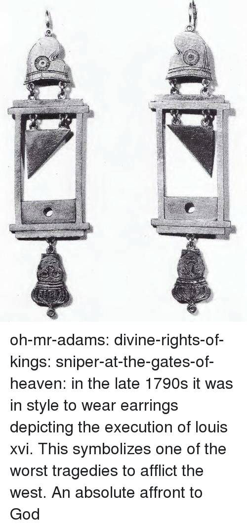 the gates: oh-mr-adams:  divine-rights-of-kings:  sniper-at-the-gates-of-heaven: in the late 1790s it was in style to wear earrings depicting the execution of louis xvi.  This symbolizes one of the worst tragedies to afflict the west. An absolute affront to God