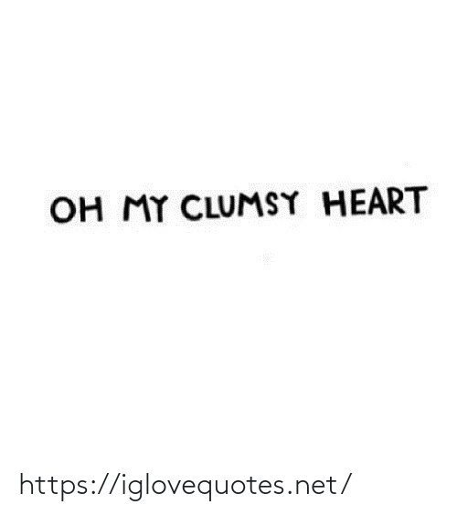 oh my: OH MY CLUMSY HEART https://iglovequotes.net/