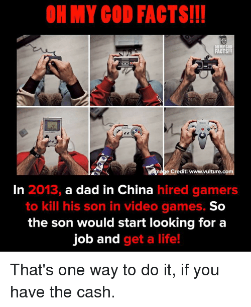 Vulture: OH MY COD FACTS!!  FACTS!  e Credit: www.vulture.co  In 2013, a dad in China hired gamers  to kill his son in video games.  So  the son would start looking for a  job and get a life! That's one way to do it, if you have the cash.