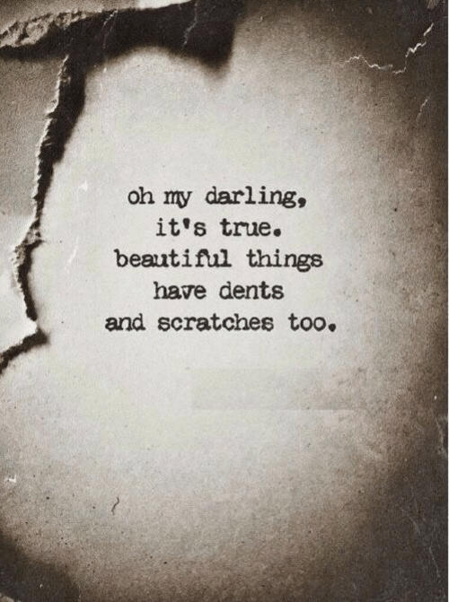 my darling: oh my darling,  it's true.  beautifl things  have dents  and scratches too.