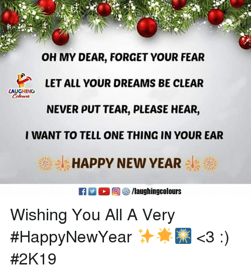 New Year's, Happy, and Dreams: OH MY DEAR, FORGET YOUR FEAR  LET ALL YOUR DREAMS BE CLEAR  NEVER PUT TEAR, PLEASE HEAR,  I WANT TO TELL ONE THING IN YOUR EAR  1 HAPPY NEW YEAR !  LAUGHING  : o a@l @ Wishing You All A Very #HappyNewYear ✨🌟🎆 <3 :) #2K19