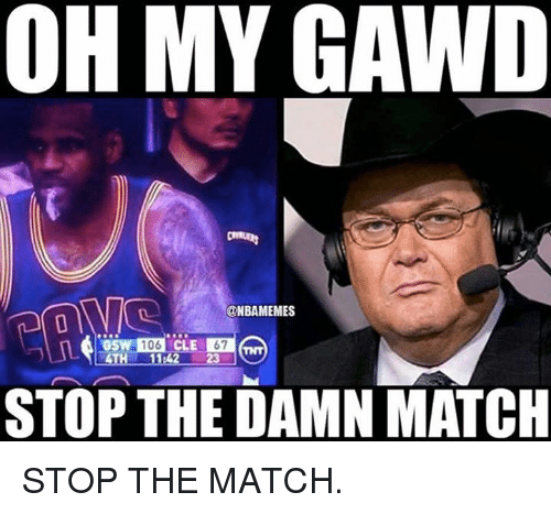 Oh My Gawd: OH MY GAWD  @NBAMEMES  106  GSW  CLE  STOP THE DAMN MATCH STOP THE MATCH.
