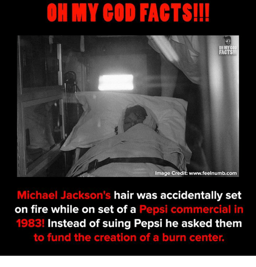 creationism: OH MY GOD FACTS!I!  FACTS!  Image Credit: www.feelnumb.com  Michael Jackson's hair was accidentally set  on fire while on set of a Pepsi commercial in  1983! Instead of suing Pepsi he asked them  to fund the creation of a burn center.