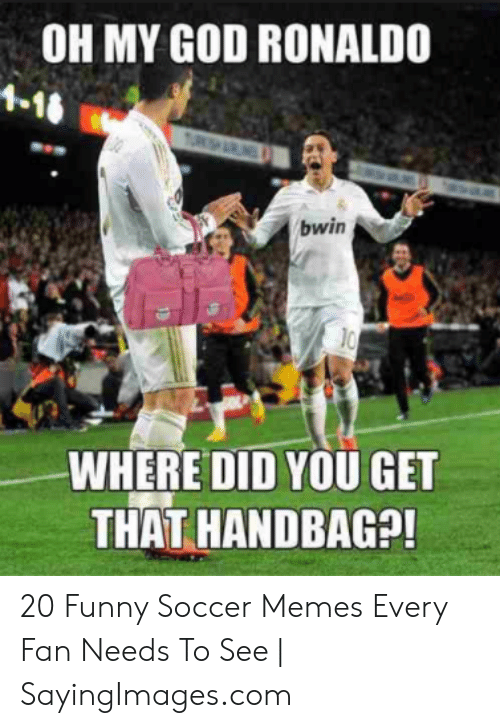 funny soccer: OH MY GOD RONALDO  10  WHERE DID YOU GET  THAT HANDBAG?! 20 Funny Soccer Memes Every Fan Needs To See | SayingImages.com