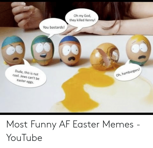 Killed Kenny: Oh my God,  they killed Kenny!  You bastards!  Dude, this is not  cool, Jews can't be  easter eggs  Oh, hamburgers! Most Funny AF Easter Memes - YouTube