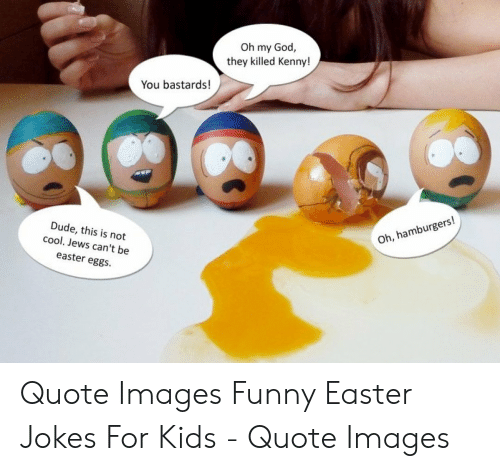 Killed Kenny: Oh my God,  they killed Kenny!  You bastards!  Dude, this is not  cool. Jews can't be  easter eggs  Oh, hamburgers! Quote Images Funny Easter Jokes For Kids - Quote Images