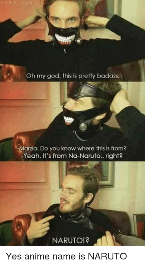 marzia: Oh my god, this is pretty badass.  -Marzia. Do you know where this is from?  -Yeah. It's from Na-Naruto.. right?  NARUTO! Yes anime name is NARUTO