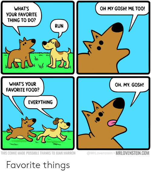 Favorite Things: OH MY GOSH! ME TOO!  WHAT'S  YOUR FAVORITE  THING TO DO?  RUN  WHATS YOUR  FAVORITE FOOD?  OH. MY. GOSH!  EVERYTHING  THIS COMIC MADE POSSIBLE THANKS TO JUAN MARRON  @MrLovenstein MRLOVENSTEIN.COM Favorite things
