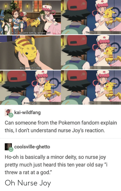 """Ghetto, God, and Huh: Oh, my! You  were battling, weren't  vou?  That's nice.  who was it this ime  was Ho-0  Huh?  kai-wildfang  Can someone from the Pokemon fandom explain  this,Idont understand nurse Joy's reaction.  coolsville-ghetto  Ho-oh is basically a minor deity, so nurse joy  pretty much just heard this ten year old say """"i  threw a rat at a god."""" Oh Nurse Joy"""