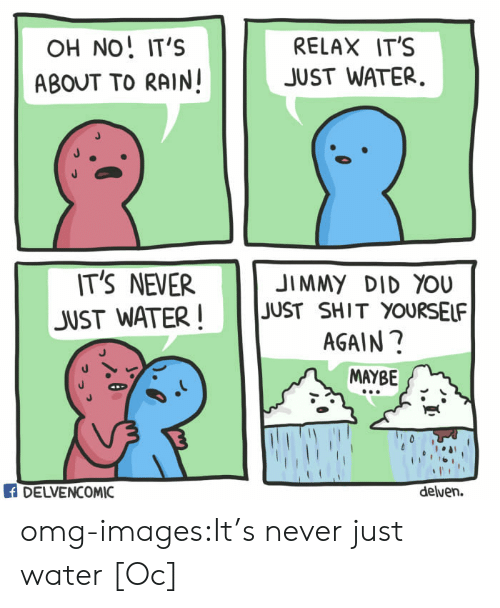 Raine: OH NO, IT'S  ABOUT TO RAIN!  RELAX IT'S  JUST WATER.  IT'S NEVER  JUST WATER JUST SHIT YOURSELF  JIMMY DID YOU  AGAIN?  MAYBE  DELVENCOMIC  delven. omg-images:It's never just water [Oc]