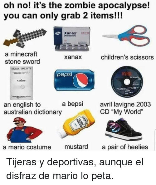 "Minecraft, Mario, and Peta: oh no! it's the zombie apocalypse!  you can only grab 2 items!!!  Xanax  a minecraft  stone sword  xanax  children's scissors  pepsi  AVR  a bepsi avri lavigne 2003  an english to  australian dictionary  CD ""My World""  a mario costume mustard a pair of heelies Tijeras y deportivas, aunque el disfraz de mario lo peta."