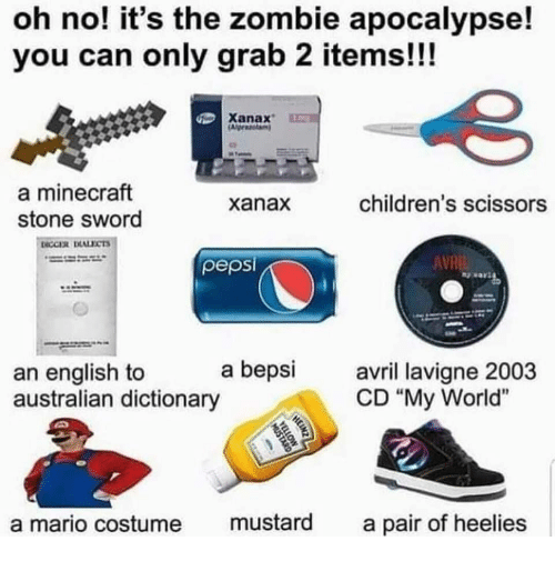 """zombie apocalypse: oh no! it's the zombie apocalypse!  you can only grab 2 items!!!  Xanax  a minecraft  stone sword  xanax  children's scissors  pepsi  AVR  an english to a bepsi  australian dictionary  avril lavi  CD """"My World""""  a mario costume mustard a pair of heelies"""