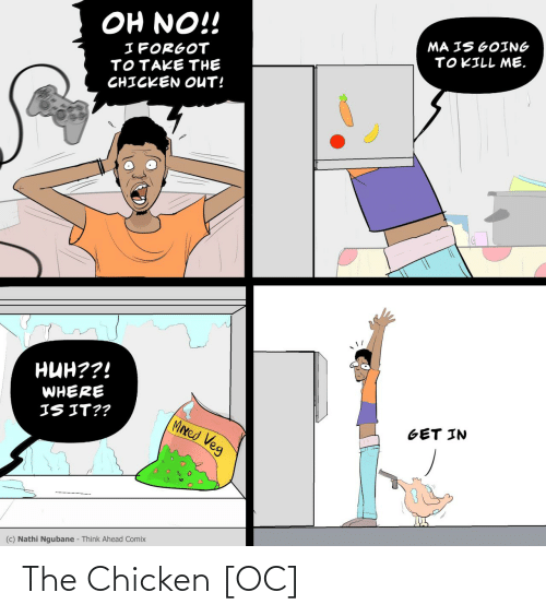 Mixed: OH NO!!  MA IS GOING  TOKILL ME.  I FORGOT  TOTAKE THE  CHICKEN OUT!  нин??!  WHERE  IS IT??  MIxed Veg  GET IN  (c) Nathi Ngubane - Think Ahead Comix The Chicken [OC]