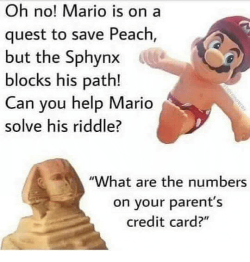 """Parents, Mario, and Help: Oh no! Mario is on a  quest to save Peach  but the Sphynx  blocks his path!  Can you help Mario  solve his riddle?  """"What are the numbers  on your parent's  credit card?"""""""