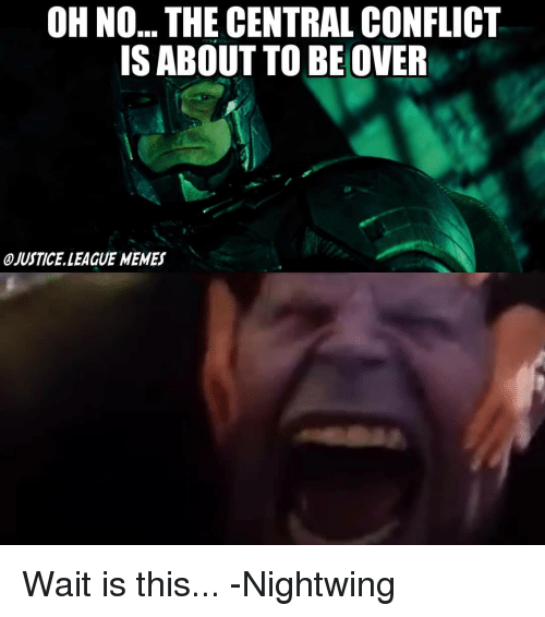 Memes, Justice League, and League: OH NO... THE CENTRAL CONFLICT  IS ABOUT TO BEOVER  OJUSTICE LEAGUE MEMES Wait is this... -Nightwing