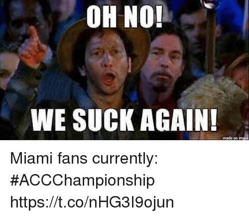 we suck: OH NO!  WE SUCK AGAIN!  made on Miami fans currently: #ACCChampionship https://t.co/nHG3I9ojun