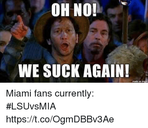 we suck: OH NO!  WE SUCK AGAIN  made on Miami fans currently: #LSUvsMIA https://t.co/OgmDBBv3Ae