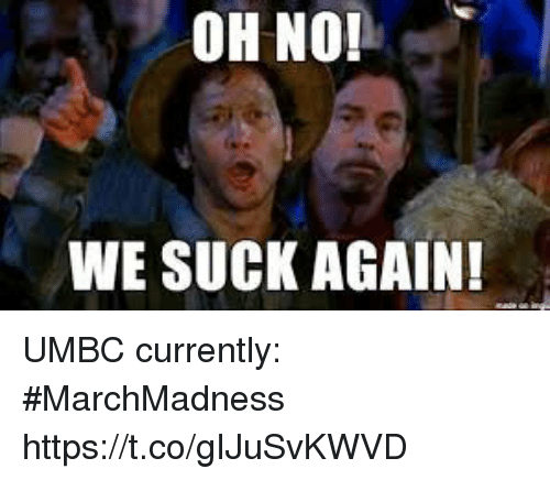 we suck: OH NO!  WE SUCK AGAIN! UMBC currently: #MarchMadness https://t.co/gIJuSvKWVD