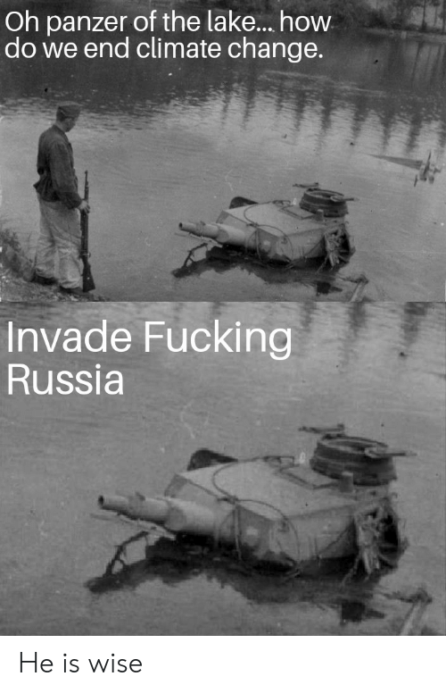 Fucking, Russia, and Change: Oh panzer of the lake.... how  do we end climate change.  www  Invade Fucking  Russia He is wise