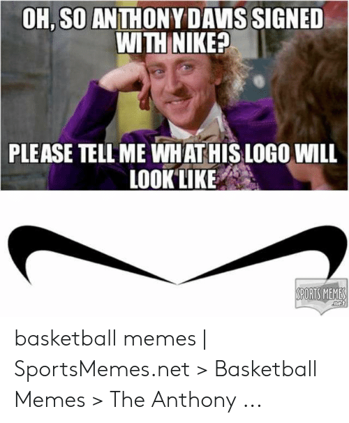 Anthony Davis Memes: OH, SO ANTHONY DAVIS SIGNED  WITH NIKE?  PLEASE TELL ME WHAT HIS LOGO WILL  LOOK LIKE  SPORTS MEME  net basketball memes   SportsMemes.net > Basketball Memes > The Anthony ...