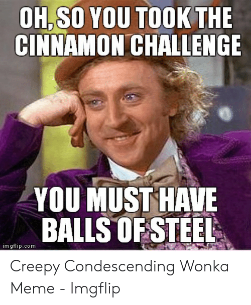 Creepy Condescending: OH,SO YOU TOOK THE  CINNAMON CHALLENGE  YOU MUST HAVE  BALLS0FSTEEL  imgflip.com Creepy Condescending Wonka Meme - Imgflip
