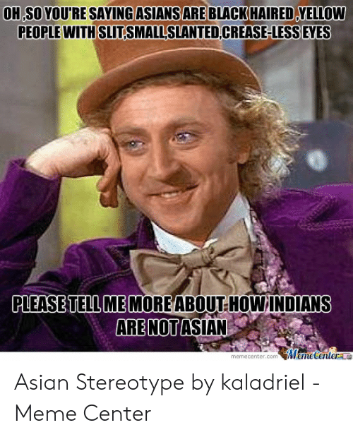asian meme: OH SO YOURE SAYING ASIANS ARE BLACK HAIRED YELLOW  PEOPLE WITH SLITSMALLSLANTED CREASE-LESS EYES  PLEASE TELL ME MOREABOUT HOW INDIANS  ARE NOT ASIAN  Meme Centere  memecenter.com Asian Stereotype by kaladriel - Meme Center