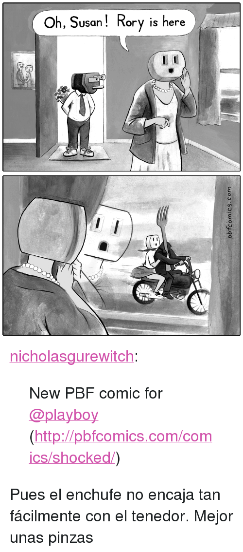 "Pbfcomics Com: Oh, Susan! Rory is here  orv is here  C) <p><a href=""http://nicholasgurewitch.tumblr.com/post/173443486995/new-pbf-comic-for-playboy"" class=""tumblr_blog"">nicholasgurewitch</a>:</p><blockquote><p>New PBF comic for <a class=""tumblelog"" href=""https://tmblr.co/mH5Fo6BCXSqPTrQX_JRKYtg"">@playboy</a> (<a href=""http://pbfcomics.com/comics/shocked/"">http://pbfcomics.com/comics/shocked/</a>)</p></blockquote><p>Pues el enchufe no encaja tan fácilmente con el tenedor. Mejor unas pinzas </p>"