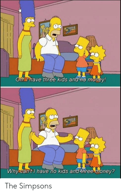 No Kids: Oh! T have three kids and no money!  Why can'tl have no kids and three money? The Simpsons