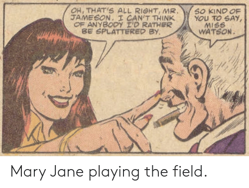 watson: OH, THAT'S ALL RIGHT, MR  JAMESON. I CAN'T THINK  OF ANYBODY I'D RATHER  BE SPLATTERED BY  SO KIND OF  YOU TO SAY  MISS  WATSON Mary Jane playing the field.