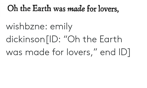 """Dickinson: Oh the Earth was made for lovers, wishbzne: emily dickinson[ID:""""Oh the Earth was made for lovers,"""" end ID]"""
