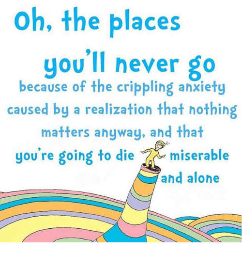 Being Alone, Anxiety, and Never: oh, the places  you'll never go  because of the crippling anxiety  caused by a realization that hothing  matters anyway, and that  you're going to diemiserable  ahd alone