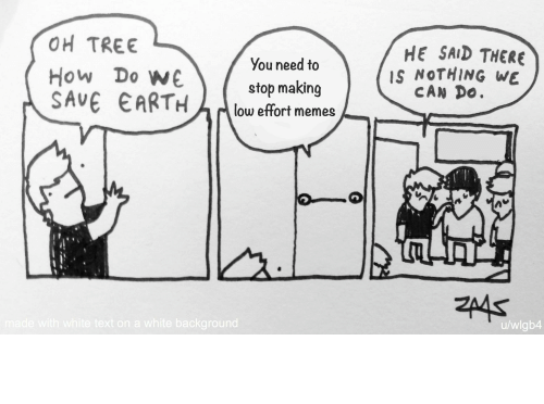 Memes, Earth, and Text: OH TREE  HE SAID THERE  IS NOTHING WE  CAN DO.  You need to  How Do W€  SAVE EARTH  stop making  low effort memes  ZA4S  made with white text on a white background  u/wlgb4 I'll never stop