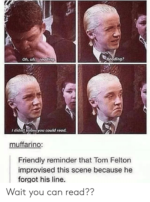 Can, Tom Felton, and Reading: Oh, uh. reading  Reading?  I didnt knbw you could read.  muffarino:  Friendly reminder that Tom Felton  improvised this scene because he  forgot his line. Wait you can read??
