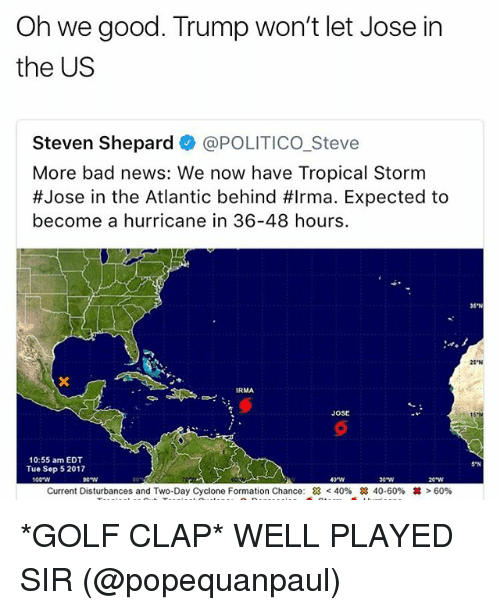 Behinde: Oh we good. Trump won't let Jose in  the US  Steven Shepard @POLITICO_Steve  More bad news: We now have Tropical Storm  #Jose in the Atlantic behind #Irma. Expected to  become a hurricane in 36-48 hours.  35'N  25 N  JOSE  10:55 am EDT  Tue Sep 5 2017  5 N  100-W  40W  e w  Current Disturbances and Two-Day Cyclone Formation Chance:  < 40%  28 40-60%  丼> 60% *GOLF CLAP* WELL PLAYED SIR (@popequanpaul)