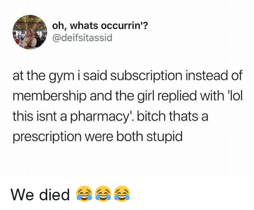 Bitch, Gym, and Lol: oh, whats occurrin'?  @deifsitassid  at the gym i said subscription instead of  membership and the girl replied with lol  this isnt a pharmacy'. bitch thats a  prescription were both stupid We died 😂😂😂