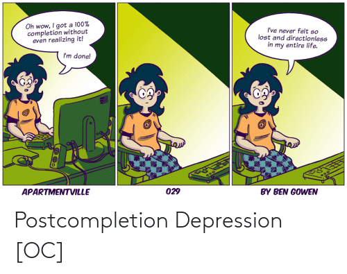 my entire life: Oh wow, I got a 100%  completion without  even realizing it!  I've never felt so  lost and directionless  in my entire life.  I'm done!  APARTMENTVILLE  300  029  BY BEN GOWEN Postcompletion Depression [OC]