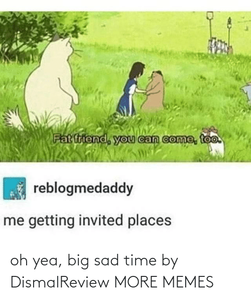 yea: oh yea, big sad time by DismalReview MORE MEMES