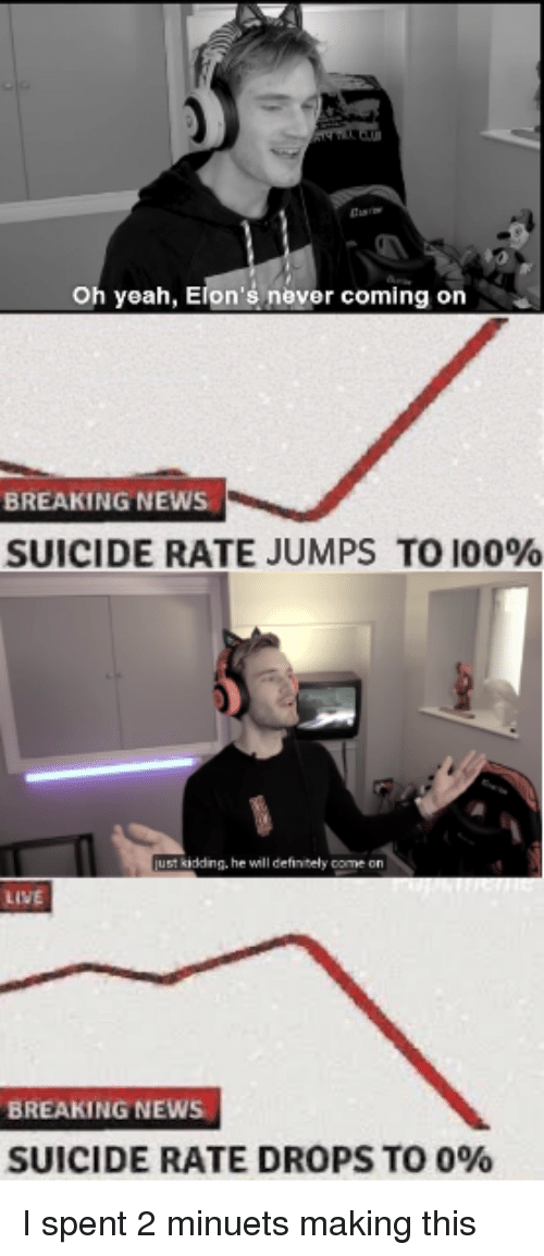 Anaconda, Definitely, and News: Oh yeah, Elon's never coming on  BREAKING NEWS  SUICIDE RATE JUMPS TO 100%  kidding, he will definitely come on  LIVE  BREAKING NEWS  SUICIDE RATE DROPS TO 090