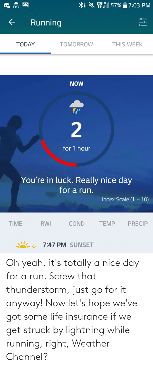 Lightning: Oh yeah, it's totally a nice day for a run. Screw that thunderstorm, just go for it anyway! Now let's hope we've got some life insurance if we get struck by lightning while running, right, Weather Channel?