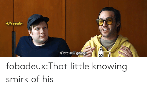 Tumblr, Yeah, and youtube.com: Oh yeah  Pete still going fobadeux:That little knowing smirk of his