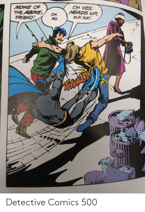 maam: OH YES.  HEADS UP,  MA'AM!  NONE OF  THE ABOVE,  FRIEND!  OH  NO.  TONACK Detective Comics 500