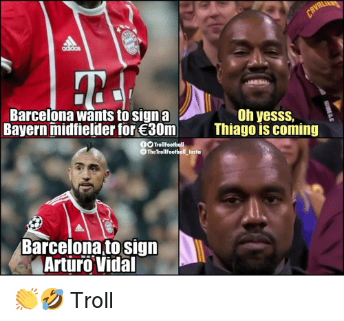 Barcelona, Memes, and Troll: Oh yesss,  Barcelona wants to signa  Bayern midfielder for 30m  Thiago is coming  OOTrollFootball  TheTroll FootballInsta  -  Barcelona to sign  Arturo Vidal 👏🤣 Troll