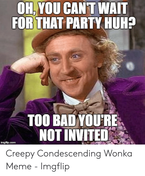 Creepy Condescending: OH,YOU CAN'T WAIT  FOR THAT PARTY HUH?  TOO BAD YOURE  NOT INVITED  imgflip.com Creepy Condescending Wonka Meme - Imgflip