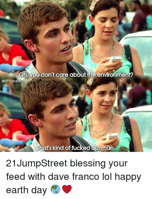 Ups Man: Oh, you don't care about the environmen  BESTSCENESIG  That's kind of fu  ed up man. 21JumpStreet blessing your feed with dave franco lol happy earth day 🌏❤️