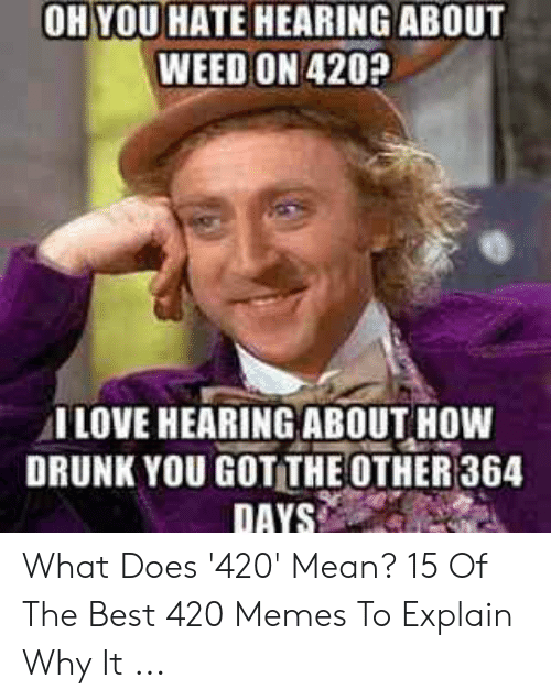 420 Mean: OH YOU HATE HEARING ABOUT  WEED ON 420p  I LOVE HEARING ABOUT HOW  DRUNK YOU GOT THE OTHER 364 What Does '420' Mean? 15 Of The Best 420 Memes To Explain Why It ...