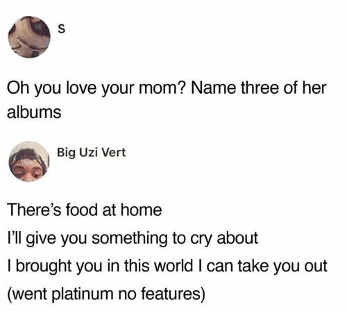 take you out: Oh you love your mom? Name three of her  albums  Big Uzi Vert  There's food at home  I'll give you something to cry about  I brought you in this world I can take you out  (went platinum no features)