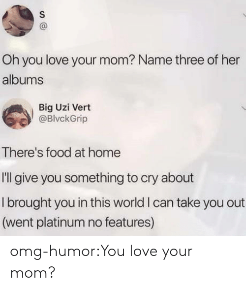 Food, Love, and Omg: Oh you love your mom? Name three of her  albums  Big Uzi Vert  @BlvckGrip  There's food at home  I'll give you something to cry about  I brought you in this world I can take you out  (went platinum no features) omg-humor:You love your mom?